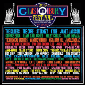 Bad, Club, and Family: 2019  GLASIOIBURY  FESTIVAL  OF CONTEMPORARY  PERFORMING ARTS  26-30H JUNE  THE KILLERS THE CURE STORMZY KYLIE JANET JACKSON  GEORGE EZRALIAM GALLAGHER  MILEY CYRUS  TAME IMPALA  THE CHEMICAL BROTHERS VAMPIRE WEEKEND MS LAURYN HILL JANELLE MONAE  CHRISTINE AND THE QUEENS TWO DOOR CINEMA CLUB JORJA SMITH BASTILLE  BILLIE EILISH HOZIER SIGRID SNOW PATROL CAT POWER WU-TANG CLAN  ANNE-MARIE YEARS&YEARS SHERYL CROW THE GOOD, THE BAD& THE QUEEN  HOT CHIP STEFFLON DON JON HOPKINS SANTIGOLD THE STREETS  LIZZO KAMASI W ASHINGTON IDLES ROSALIA JOHNNY MARR  DIPLO MAVIS STAPLES REX ORANGE COUNTY BCUC LITTLE SIMZ  MICHAEL KIWANUKA KATE TEMPEST LOYLE CARNER KING PRINCESS  JUNGLE NENEH CHERRY KURT VILE&THE VIOLATORS THE COMET IS COMING  INTERPOL PALE WAVES FRIENDLY FIRES SHARON VAN ETTEN POND  SONS OF KEMET AURORA FAT WHITE FAMILY THIS IS THE KIT MARIBOU STATE  FATOUMATA DIAWARA BUGZY MALONE LOW SAM FENDER SHURA  PLUS MANY MORE ACTS AND ATTRACTIONS TO BE ANNOUNCED ACROSS MORE THAN ONE HUNDRED STAGES  SUPPORTING OXFAM, WATERAID. GREENPEACE AND OTHER WORTHY CAUSES Glastonbury have revealed their first load of acts including the final two headliners, The Cure & The Killers 🥳🎪