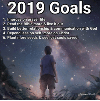 (Meant to put number 5, not 6 lol) More of my 2019 goals: Get in better physical shape. Increase sympathy and love for brothers and sisters in Christ and others. Find a sound biblical church in my city. Exercise more on the gift of leadership and teaching. Have the Lord work on me more and prepare me before meeting up with future spouse. _ What are your 2019 goals?: 2019 Goals  1. Improve on prayer life  2. Read the Bible more & live it out  3. Build better relationship & communication with God  4. Depend less on self, more on Christ  6. Plant more seeds & see lost souls saved.  epureworldtruth (Meant to put number 5, not 6 lol) More of my 2019 goals: Get in better physical shape. Increase sympathy and love for brothers and sisters in Christ and others. Find a sound biblical church in my city. Exercise more on the gift of leadership and teaching. Have the Lord work on me more and prepare me before meeting up with future spouse. _ What are your 2019 goals?