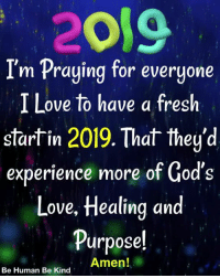 Fresh, Love, and Memes: 2019  I'm Praying for everyone  I Love to have a fresh  start in 2019.That they'd  experience more of God's  Love, Healing an  Purposel  Amen!  Be Human Be Kind 2019 <3 <3