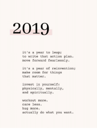 Move Forward: 2019  it's a year to leap  to write that action plan  move forward fearlessly  it's a year of reinventio;  make room for things  that matter.  invest in yourself:  physically, mentally,  and spiritually  workout more.  care less.  hug more.  actually do what you want.