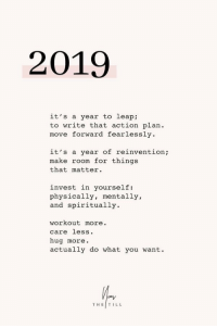 Move Forward: 2019  it's a year to leap:  to write that action plan.  move forward fearlessly  it's a year of reinvention;  make room for things  that matter.  invest in yourself:  physically, mentally,  and spiritually.  workout more.  care less.  hug more  actually do what you want.  THE|TILL