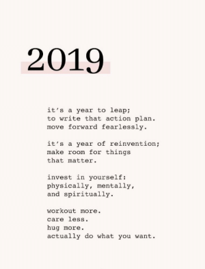 Move Forward: 2019  it's a year to leap;  to write that action plan  move forward fearlessly  it's a year of reinvention;  make room for things  that matter  invest in yourself:  physically, mentally,  and spiritually  workout more.  care less.  hug more.  actually do what you want