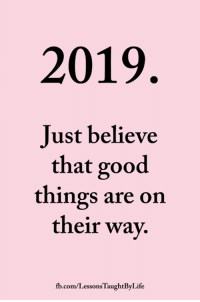 <3: 2019  Just believe  that good  things are on  their way.  fb.com/LessonsTaughtByLife <3
