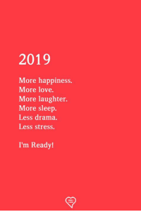Happiness: 2019  More happiness.  More love.  More laughter.  More sleep.  Less drama.  Less stress.  I'm Ready!