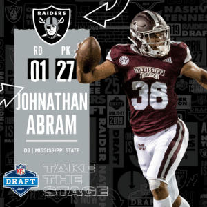 With the #27 overall pick in the 2019 @NFLDraft, the @Raiders select DB Johnathan Abram! #NFLDraft (by @Bose) https://t.co/IaSKVqsRG9: 2019  NAS  RAIDERS  RAIDERS  TENNE  RADE  DRAR  RD PK  27  acldas  STAT  DRAFT  OHNATHAN  ABRAM  ER  RA  NFL  DRAFT  FT  DRAF  APRIL 25-27  2019  RA  DB MISSISSIPPI STATE  10  OU  TAK  NFL  DRAFT  DERS  2019  APR  2019  DRA  KLA With the #27 overall pick in the 2019 @NFLDraft, the @Raiders select DB Johnathan Abram! #NFLDraft (by @Bose) https://t.co/IaSKVqsRG9