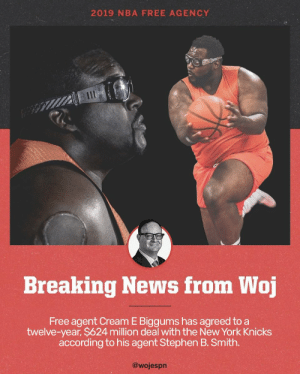 ***BREAKING NEWS*** Thanks for your hard work in getting this scoop @wojespn   (EDIT: @jordanhagedorn) https://t.co/5TI9uPa3Fu: 2019 NBA FREE AGENCY  Breaking News from Woj  Free agent Cream E Biggums has agreed to a  twelve-year, $624 million deal with the New York Knicks  according to his agent Stephen B. Smith.  @wojespn ***BREAKING NEWS*** Thanks for your hard work in getting this scoop @wojespn   (EDIT: @jordanhagedorn) https://t.co/5TI9uPa3Fu