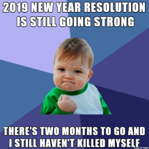 2019: 2019 NEW YEAR RESOLUTION  IS STILL GOING STRONG  THERE'S TWO MONTHS TO GO AND  I STILL HAVEN'T KILLED MYSELF  laue on imgur 2019