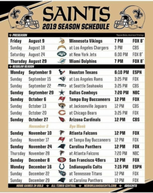 San Francisco 49ers, Arizona Cardinals, and Atlanta Falcons: 2019 SEASON SCHEDULE  PRESEASON  riday August 9 Minnesota Vikings 7PM FOX 8  Sunday August 18 at Los Angeles Chargers 3PM CBS  Rycon Medicc cal T lsting  Saturday August 24  at New York Jets  6:30 PM FOX 8  7 PM FOX 8  Thursday August 29 Miami Dolphins  REGULAR SEASON  Monday September 9  Houston Texans 6:10 PM ESPN  Sunday September 15 at Los Angeles Rams 3:25 PM FOX  Sunday September 22 at Seattle Seahawks 3:25 PM CBS  Sunday September 29 , Dallas Cowboys  7:20 PM NBC  Sunday October 6 Tampa Bay Buccaneers 12 PM FOX  Sunday October 27 Arizona Cardinals 12 PM CBS  Sunday November 17 at Tampa Bay Buccaneers 12PM FOX  Sunday December 8 San Francisco 49ers 12 PM FOX  Sunday October 13at Jacksonville Jaguars 12 PM CBS  Sunday October 20 C at Chicago Bears  3:25 PM FOX  November 3  Bye Week  12 PM FOX  Sunday November 10  Atlanta Fal  Sunday November 24Carolina Panthers 12 PM FOX  Thursday November 28 at Atlanta Falcons 7:20 PM NBC  Monday December 16  Indianapolis Colts 7:15 PM ESPN  nday December 22  enessee Titans 12PM FOX  Sunday December 29 at Carolina Panthers 12 PM FOX  HOME GAMES IN BOLD士ALL TIMES CENTRAL士NEWOR LEANSSAINTS.COM士 SAINTS Schedule is out! Can't wait for the season to start! ~NolaReese
