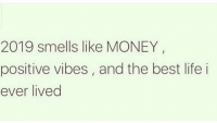 Life, Memes, and Money: 2019 smells like MONEY  positive vibes, and the best life i  ever lived 🙌🏻😌