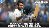 Cheteshwar Pujara was awarded the man of the match for his 525-ball 202-run marathon knock.: 202 525  MAN OF THE MATCH  CHETESHWAR PUJARA Cheteshwar Pujara was awarded the man of the match for his 525-ball 202-run marathon knock.
