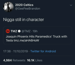 11 10: 2020 Celtics  @GeePeeBrandon  Nigga still in character  TMZ TMZ O  @TMZ 19h  Joaquin Phoenix Hits Paramedics' Truck with  Tesla tmz.me/aHA6HoW  17:38 · 11/10/2019 · Twitter for Android  4,984 Retweets 16.1K Likes