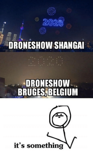 Come to our droneshow they said, it'll be fun they said.: 2020  DRONESHOW SHANGAI  2020  DRONESHOW.  BRUGES, BELGIUM  it's something Come to our droneshow they said, it'll be fun they said.