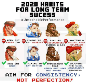 Aim for progress, not perfection.: 2020 HABITS  FOR LONG TERM  SUCESS  @UntechablePerformance  HORK OUT  FEELING  EAT PERFECTYDISCOURAGED  DURING A LON  AIMING TO  WANTING A  QUICK, FAST  EVERY DAY  SOLUTION  AIMING TO  UNDERSTAND  ENJOYING  HORK OUT  EAT BETTER  THE SLOW:  MORE  THAT  HIGHS AND LOWS CONSISTENT  PROGRESS  ARE NORMAL  AIM FOR  NOT PERFECTION!  CONSISTENCY, Aim for progress, not perfection.