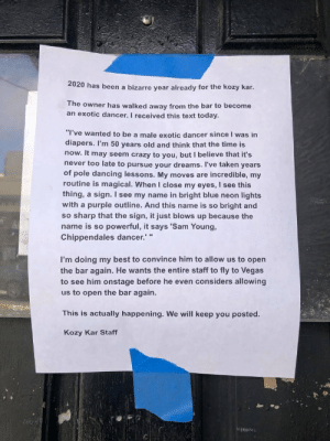 """Sign outside of bar in San Francisco: 2020 has been a bizarre year already for the kozy kar.  The owner has walked away from the bar to become  an exotic dancer. I received this text today.  """"I've wanted to be a male exotic dancer since I was in  diapers. I'm 50 years old and think that the time is  now. It may seem crazy to you, but I believe that it's  never too late to pursue your dreams. I've taken years  of pole dancing lessons. My moves are incredible, my  routine is magical. When I close my eyes, I see this  thing, a sign. I see my name in bright blue neon lights  with a purple outline. And this name is so bright and  so sharp that the sign, it just blows up because the  name is so powerful, it says 'Sam Young,  Chippendales dancer.' """"  I'm doing my best to convince him  the bar again. He wants the entire staff to fly to Vegas  to see him onstage before he even considers allowing  us to open the bar again.  allow us to open  This is actually happening. We will keep you posted.  Kozy Kar Staff Sign outside of bar in San Francisco"""