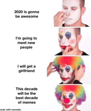 2020 is going too be like 2019: 2020 is gonna  be awesome  I'm going to  meet new  people  I will get a  girlfriend  This decade  will be the  best decade  of memes  nade with mematic 2020 is going too be like 2019