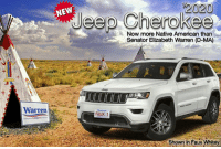 Introducing the all new 1/2020 Jeep Cherokee!  Now even more Native American than #Fauxcahontas Elizabeth Warren!  Shown in Faux Whitey.  #FakeIndian: 2020  Jeep Cherokee  Now more Native American than  Senator Elizabeth Warren (D-MA)  t+  Warren  FAUX 1  Shown in Faux Whitey Introducing the all new 1/2020 Jeep Cherokee!  Now even more Native American than #Fauxcahontas Elizabeth Warren!  Shown in Faux Whitey.  #FakeIndian