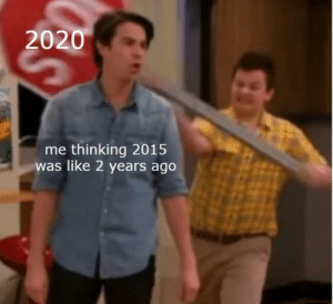 me irl: 2020  me thinking 2015  was like 2 years ago me irl