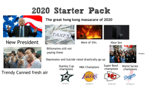 2020 Starterpack: 2020 Starter Pack  The great hong kong massacare of 2020  TAXES  New President  20  More of this.  Xbox Sex  WANDH  Billionaires still not  RAINS  paying these  Protest  Depression and Suicide rated drastically go up  Stanley Cup  champions  Super Bowl  champions  NBA Champions  World Series  champions  Trendy Canned fresh air  LAKERS  LOS ANGELES  Dodgers,  def Caps in 6  def Celtics in 7  def 49ers 34-28  def Yankees in 5 2020 Starterpack