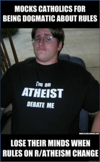 http://www.reddit.com/r/atheism/: MOCKS CATHOLICS FOR  BEING DOGMATIC ABOUT RULES  Im an  ATHEIST  DEBATE ME  WWWCATHOLICMEMESCOM  LOSE THEIR MINDSWHEN  RULES ON RIATHEISM CHANGE http://www.reddit.com/r/atheism/