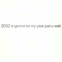 Fam, Girl Memes, and Got: 2032 is gonna be my year just u wait I got this fam just u wait