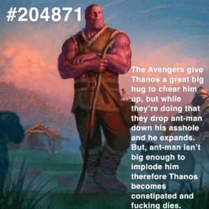 Fucking, Avengers, and The Avengers:  #204871  The Avengers give  Thanos a great big  hug to chear him  up, but while  they're doing that  they drop ant-man  down his asshole  and he expands.  But, ant-man isn't  big enough to  implode him  therefore Thanos  becomes  constipated and  fucking dies. How the turntables