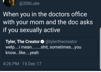 Af, Blackpeopletwitter, and Tyler the Creator: @206Luke  When you in the doctors office  with your mom and the doc asks  if you sexually active  Tyler, The Creator @tylerthecreator  welp....i meanshit, sometimes...you  know...like....yeah  4:26 PM 15 Dec 17 <p>It be akward af (via /r/BlackPeopleTwitter)</p>