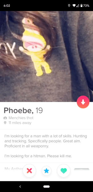 I found this perfect bio: 2073%  6:02  Phoebe, 19  û Menchies thot  ☺ 11 miles away  I'm looking for a man with a lot of skills. Hunting  and tracking. Specifically people. Great aim.  Proficient in all weaponry.  I'm looking for a hitman. Please kill me.  Mv Anther I found this perfect bio