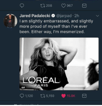 Gif, Love, and Memes: 208  967  M  red Padalecki  o ajarpad.2h  I am slightly embarrassed, and slightly  more proud of myself than I've ever  been. Either way, I'm mesmerized.  LOREAL  ARIS  GIF  SD 1,120  t 5,150 15.8K  M we know you love it jared.😂~gracie spn supernatural jaredpadalecki samwinchester