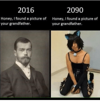 Moist @mymoistmemes 😁😬😬: 2090  2016  Honey, I found a picture of  Honey, I found a picture of  your grandfather.  your grandfather. Moist @mymoistmemes 😁😬😬