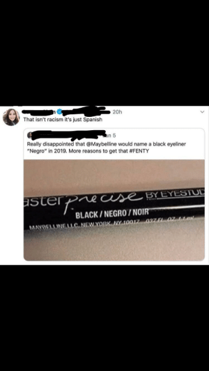 "Disappointed, Facepalm, and Racism: 20h  That isn't racism it's just Spanish  in 5  Really disappointed that @Maybelline would name a black eyeliner  ""Negro"" in 2019. More reasons to get that #FENTY  use BYEYESTUD  aster  BLACK/NEGRO/NOIR  MAYOELLINE LLC NEWYORK NY 10017 037 F1 02 Quick to accuse.."