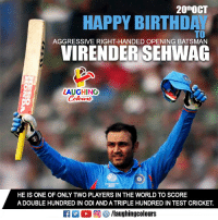 "Birthday, Cricket, and Happy: 20t""OCT  HAPPY BIRTHD  TO  AGGRESSIVE RIGHT-HANDED OPENING BATSMAN  VIRENDER SEHWAG  LAUGHING  HE IS ONE OF ONLY TWO PLAYERS IN THE WORLD TO SCORE  A DOUBLE HUNDRED IN ODI AND A TRIPLE HUNDRED IN TEST CRICKET.  ET出。回够/laughingcolours Birthday Wishes To Ace Indian Cricketer Virendra Sehwag :)"