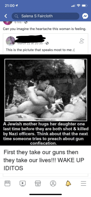 Friends, Guns, and Preach: 21:00 1  K Salena S Faircloth  rs  Can you imagine the heartache this woman is feeling.  O+  Marcn zz at 20.35  t LICHT IT UP BU,  This is the pictute that speaks most to me:.  A Jewish mother hugs her daughter one  last time before they are both shot & killed  by Nazi officers. Think about that the next  time someone tries to preach about gun  confiscation  First they take our guns then  they take our lives!!! WAKE UP  IDITOS Why am I friends with these people? I wonder sometimes...