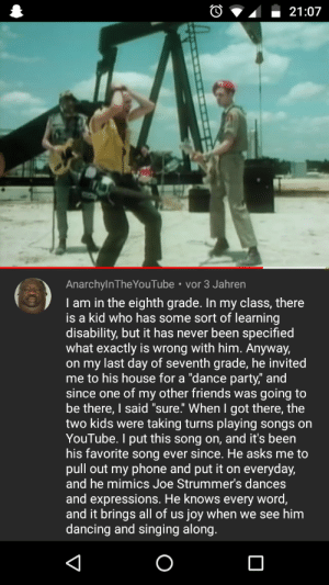 """Found this amongst JoJo and The Boys comments: 21:07  AnarchylnTheYouTube vor 3 Jahren  I am in the eighth grade. In my class, there  is a kid who has some sort of learning  disability, but it has never been specified  what exactly is wrong with him. Anyway,  on my last day of seventh grade, he invited  me to his house for a """"dance party"""" and  since one of my other friends was going to  be there, I said """"sure."""" When I got there, the  two kids were taking turns playing songs on  YouTube. I put this song on, and it's been  his favorite song ever since. He asks me to  pull out my phone and put it on everyday,  and he mimics Joe Strummer's dances  and expressions. He knows every word,  and it brings all of us joy when we see him  dancing and singing along.  О Found this amongst JoJo and The Boys comments"""