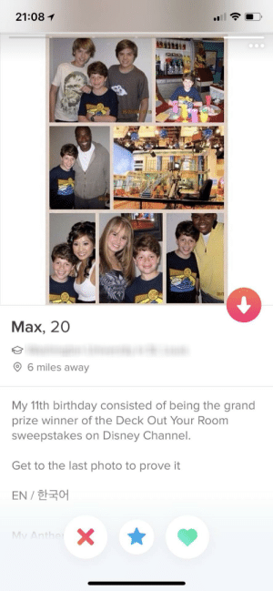 Please God, swipe right on me too: 21:08 1  Max, 20  6 miles away  My 11th birthday consisted of being the grand  prize winner of the Deck Out Your Room  sweepstakes on Disney Channel.  Get to the last photo to prove it  EN / 한국어 Please God, swipe right on me too