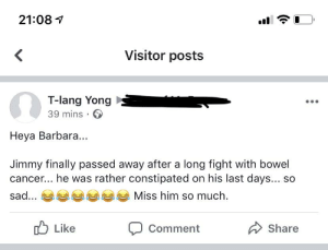 Cancer, Sad, and Oldpeoplefacebook: 21:08  Visitor posts  <  T-lang Yong  39 mins  Heya Barbara...  Jimmy finally passed away after a long fight with bowel  cancer... he was rather constipated on his last days... so  Miss him so much  sad...  Like  Share  Comment Found this on a page that I manage. My name isn't Barbara.