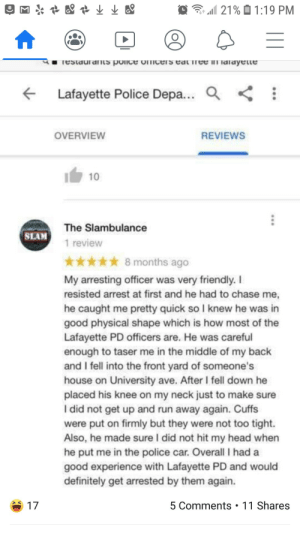 Leaving a review on your arresting officer by ruebin87 MORE MEMES: 21% 1:19 PM  #  restaurants pOIce omcers eauuree imarayene  Lafayette Police Depa... a  OVERVIEW  REVIEWS  10  The Slambulance  SLAM  1 review  8 months ago  My arresting officer was very friendly. I  resisted arrest at first and he had to chase me,  he caught me pretty quick so I knew he was in  good physical shape which is how most of the  Lafayette PD officers are. He was careful  enough to taser me in the middle of my back  and I fell into the front yard of someone's  house on University ave. After I fell down he  placed his knee on my neck just to make sure  I did not get up and run away again. Cuffs  were put on firmly but they were not too tight.  Also, he made sure I did not hit my head when  he put me in the police car. Overall I had a  good experience with Lafayette PD and would  definitely get arrested by them again.  5 Comments 11 Shares  17 Leaving a review on your arresting officer by ruebin87 MORE MEMES