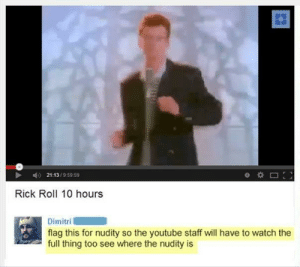 Dank, Memes, and Target: 21:13/9:59 59  Rick Roll 10 hours  Dimitri  flag this for nudity so the youtube staff will have to watch the  full thing too see where the nudity is meirl by Babeytunde MORE MEMES
