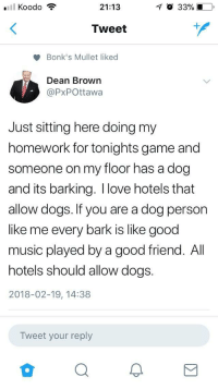 Dogs, Hockey, and Love: 21:13  O 33% 10  Tweet  Bonk's Mullet liked  Dean Brown  @PxPOttawa  Just sitting here doing my  homework for tonights game and  someone on my floor has a dog  and its barking. I love hotels that  allow dogs. If you are a dog person  like me every bark is like good  music played by a good friend. All  hotels should allow dogs.  2018-02-19, 14:38  Tweet your reply <p>Local hockey journalist stayed at a hotel and there was a dog barking on his floor</p>