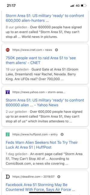 "Facebook, News, and Reddit: 21:17  il 4G  Storm Area 51: US military 'ready' to confront  600,000 alien-hunters...  8 uur geleden Over 600000 people have signed  up to an event called ""Storm Area 51, they can't  stop all ... World news in pictures.  Chshttps://www.cnet.com  > news  750K people want to raid Area 51 to 'see  them aliens' - CNET  19 uur geleden Guard Gate at Area 51 (Groom  Lake, Dreamland) near Rachel, Nevada. Barry  King. Are UFOS real? Over 700,000 ..  Yhttps://news.yahoo.com> storm-area...  Storm Area 51: US military 'ready' to confront  600000 alien .. - Yahoo News  2 uur geleden Over 600,000 people have signed  up to an event called ""Storm Area 51, they can't  stop all of us"" which invites attendees to...  https://www.huffpost.com entry  Feds Warn Alien Seekers Not To Try Their  Luck At Area 51 