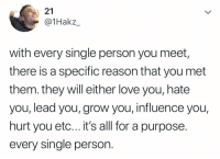 Love, Reason, and Single: 21  @1Hakz_  with every single person you meet  there is a specific reason that you met  them. they will either love you, hate  you, lead you,grow you, influence you,  hurt you etc... it's alll for a purpose.  every single person. It's all for a purpose.. 👁💯 https://t.co/InpgE1xxKL