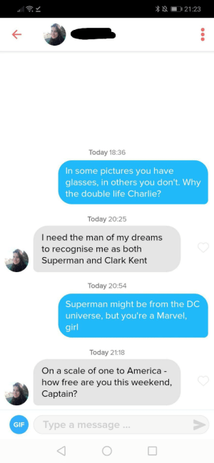 Something about rules 1 and 2: 21:23  Today 18:36  In some pictures you have  glasses, in others you don't. Why  the double life Charlie?  Today 20:25  I need the man of my dreams  to recognise me as both  Superman and Clark Kent  Today 20:54  Superman might be from the DC  universe, but you're a Marvel,  girl  Today 21:18  On a scale of one to America -  how free are you this weekend,  Captain?  Type a message...  GIF Something about rules 1 and 2