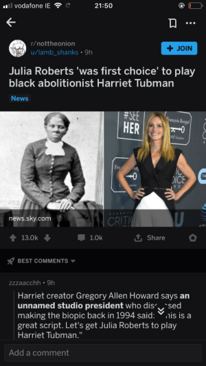 """From the creators of lethal weapon 6???: 21:50  vodafone IE  r/nottheonion  JOIN  u/lamb_shanks 9h  Julia Roberts 'was first choice' to play  black abolitionist Harriet Tubman  News  #SEE  HER  François Borgel  887 Genese  A  Fra  богу  THE  DICE  eneve  R D  CRIT  news.sky.com  1 Share  1.0k  13.0k  BEST COMMENTS  zzzaacchh 9h  Harriet creator Gregory Allen Howard says an  unnamed sttdio president who dis sed  making the biopic back in 1994 said:nis is a  great script. Let's get Julia Roberts to play  Harriet Tubman.""""  Add a comment From the creators of lethal weapon 6???"""