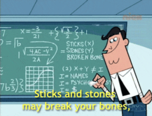 Bones, Break, and Psych: 21  =b  STICKS(x)  4AC-V2=STONES (Y)  BROKEN BONE  2A  (2) X+Y #I  I-NAMES  I= PSYCH  Sticks and stones  I  may break your bones  IV https://iglovequotes.net/
