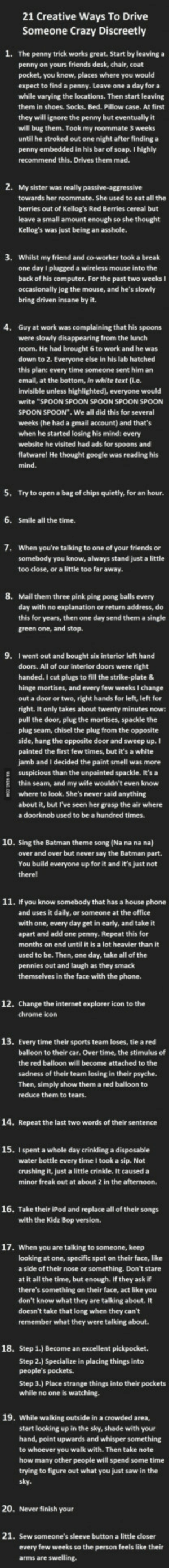 "Batman, Crazy, and Friends: 21 Creative Ways To Drive  Someone Crazy Discreetly  1.  The penny trick works great. Start by leaving a  penny on yours friends desk, chair, coat  pocket, you know, places where you would  expect to find a penny. Leave one a day for a  while varying the locations. Then start leaving  them in shoes. Socks. Bed. Pillow case. At first  they will ignore the penny but  will bug them. Took my roommate 3 weeks  until he stroked out one night after finding a  penny  recommend this. Drives them mad.  embedded in his bar of soap. I highly  towards her roommate. She used to eat all the  berries out of Kellog's Red Berries cereal but  leave a small amount enough so she thought  3.  Whilst my friend and co-worker took a break  one day I plugged a wireless mouse into the  back of his computer. For the past two weeks I  occasionally jog the mouse, and he's slowly  bring driven insane by it.  4.  Guy at work was complaining that his spoons  were slowly disappearing from the lunch  room. He had brought 6 to work and he was  down to 2. Everyone else in his lab hatched  this plan: every time someone sent him an  email, at the bottom, in white text (i.e.  would  write ""SPOON SPOON SPOON SPOON SPOON  SPOON SPOON"". We all did this for several  weeks (he had a gmail account) and that's  when he started losing his mind: every  website he visited had ads for  spoons and  his  5.  Try to open a bag of chips quietly, for an hour.  6.  Smile all the time.  7.  When you're talking to one of your friends or  somebody you know, always stand just a little  too close, or a little too far away.  8.  Mail them three pink ping pong balls every  day with no explanation or return address, do  this for years, then one day send them a single  green one, and stop.  9.  I went out and bought six interior left hand  doors. All of our interior doors were right  handed. I cut plugs to fill the strike-plate &  hinge mortises, and every few weeks I change  out a door or two, right hands for left, left for  right. It only takes about twenty minutes now  pull the door, plug the mortises, spackle the  plug seam, chisel the plug from the opposite  side, hang the opposite door and sweep up.  painted the first few times, but it's a white  jamb and I decided the paint smell was more  E suspicious than the unpainted spackle. It's a  thin seam, and my wife wouldn't even know  where to look. She's never said anything  about it, but I've seen her grasp the air where  a doorknob used to be a hundred times.  10. sing the Batman theme song (Na na na na)  over and over but never say the Batman part.  You build everyone up for it and it's just not  therel  11. If you know somebody that has a house phone  and uses it daily, or someone at the office  with one, every day get in early, and take it  apart and add one penny. Repeat this for  months on end until it is a lot heavier than it  used to be. Then, one day, take all of the  pennies out and laugh as they smack  themselves in the face with the phone.  12. Change the internet explorer icon to the  icon  13. Every time their sports team loses, tie a red  balloon to their car. Over time, the stimulus of  the red balloon will become attached to the  sadness of their team losing in their psyche.  Then, simply show them a red balloon to  reduce them to tears.  14. Repeat the last two words of their sentence  15. Ispent a whole day crinkling a disposable  water bottle every time I took a sip. Not  crushing it, just a little crinkle. It caused a  minor freak out at about 2 in the afternoon.  16. Take their iPod and replace all of their songs  with the Kidz Bop version.  17. When you are talking to someone, keep  looking at one, specific spot on their face, like  a side of their nose or something. Don't stare  at it all the time, but enough. If they ask if  there's something on their face, act like you  don't know what they are talking about. It  doesn't take that long when they can't  remember what they were talking about.  18.  Step 1.) Become an excellent pickpocket.  Step 2.) Specialize in placing things into  Step 3.) Place strange things into their pockets  e no one is  19. While walking outside in a crowded area,  start looking up in the sky, shade with your  hand, point upwards and whisper something  to whoever you walk with. Then take note  how  trying to figure out what you just saw in the  sky.  many other people will spend some t  20.  Never finish your  21. Sew someone's sleeve button a little closer  every few weeks so the person feels like their Want to drive someone crazy?"