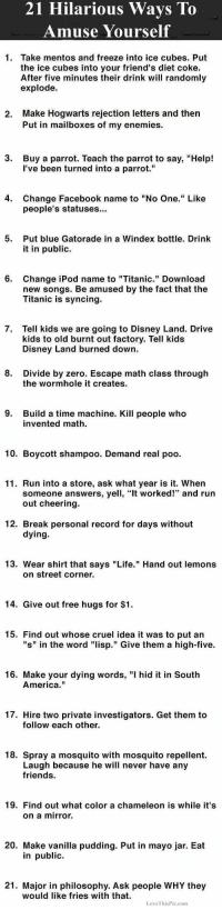"""America, Disney, and Facebook: 21 Hilarious Wavs To  Amuse Yourself  1. Take mentos and freeze into ice cubes. Put  the ice cubes into your friend's diet coke.  After five minutes their drink will randomly  explode.  Make Hogwarts rejection letters and then  Put in mailboxes of my enemies.  2.  3.  Buy a parrot. Teach the parrot to say, """"Help!  l've been turned into a parrot.""""  4.  Change Facebook name to """"No One."""" Like  people's statuses...  5.  Put blue Gatorade in a Windex bottle. Drink  it in public.  6.  Change iPod name to """"Titanic."""" Download  new songs. Be amused by the fact that the  Titanic is syncing.  7. Tell kids we are going to Disney Land. Drive  kids to old burnt out factory. Tell kids  Disney Land burned down.  8.  Divide by zero. Escape math class through  the wormhole it creates  9.  Build a time machine. Kill people who  invented math.  10. Boycott shampoo. Demand real poo.  11. Run into a store, ask what year is it. When  someone answers, yell, """"It worked!"""" and run  out cheering.  12. Break personal record for days without  dying  13. Wear shirt that says """"Life."""" Hand out lemons  on street corner.  14. Give out free hugs for $1.  15. Find out whose cruel idea it was to put an  """"s"""" in the word """"lisp."""" Give them a high-five.  16. Make your dying words, """"I hid it in South  America.""""  17. Hire two private investigators. Get them to  follow each other.  18. Spray a mosquito with mosquito repellent.  Laugh because he will never have any  friends.  19. Find out what color a chameleon is while it's  on a mirror.  20. Make vanilla pudding. Put in mayo jar. Eat  in public  21. Major in philosophy. Ask people WHY they  would like fries with that  LoveThisPic.com"""
