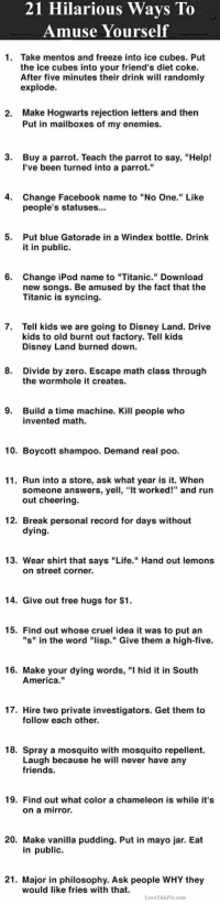 """America, Disney, and Facebook: 21 Hilarious Wavs To  Amuse Yourself  1. Take mentos and freeze into ice cubes. Put  the ice cubes into your friend's diet coke.  After five minutes their drink will randomly  explode.  Make Hogwarts rejection letters and then  Put in mailboxes of my enemies.  2.  3.  Buy a parrot. Teach the parrot to say, """"Help!  l've been turned into a parrot.""""  4.  Change Facebook name to """"No One."""" Like  people's statuses...  5.  Put blue Gatorade in a Windex bottle. Drink  it in public.  6.  Change iPod name to """"Titanic."""" Download  new songs. Be amused by the fact that the  Titanic is syncing.  7.  Tell kids we are going to Disney Land. Drive  kids to old burnt out factory. Tell kids  Disney Land burned down.  8.  Divide by zero. Escape math class through  the wormhole it creates  9.  Build a time machine. Kill people who  invented math.  10. Boycott shampoo. Demand real poo.  11. Run into a store, ask what year is it. When  someone answers, yel, """"t worked!"""" and run  out cheering.  12. Break personal record for days without  dying  13. Wear shirt that savs """"Life."""" Hand out lemons  on street corner.  14. Give out free hugs for $1.  15. Find out whose cruel idea it was to put an  """"s"""" in the word """"lisp."""" Give them a high-five.  16. Make your dying words, """"I hid it in South  America.""""  17. Hire two private investigators. Get them to  follow each other.  18. Spray a mosquito with mosquito repellent.  Laugh because he will never have any  friends.  19. Find out what color a chameleon is while it's  on a mirror.  20. Make vanilla pudding. Put in mayo jar. Eat  in public.  21. Major in philosophy. Ask people WHY they  would like fries with that.  LoveThisPie.com"""