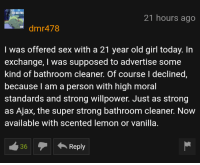 me irl: 21 hours ago  dmr478  I was offered sex with a 21 year old girl today. In  exchange, I was supposed to advertise some  kind of bathroom cleaner. Of course I declined  because l am a person with high moral  standards and strong willpower. Just as strong  as Ajax, the super strong bathroom cleaner. Now  available with scented Temon or vanilla  36Reply me irl