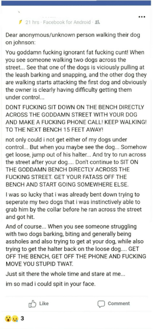 Android, Dogs, and Facebook: 21 hrs Facebook for Android  Dear anonymous/unknown person walking their dog  johnson:  on  You goddamn fucking ignorant fat fucking cunt! When  you see someone walking two dogs across the  street... See that one of the dogs is viciously pulling at  the leash barking and snapping, and the other dog they  are walking starts attacking the first dog and obviously  the owner is clearly having difficulty getting them  under control...  DONT FUCKING SIT DOWN ON THE BENCH DIRECTLY  ACROSS THE GODDAMN STREET WITH YOUR DOG  AND MAKE A FUCKING PHONE CALL! KEEP WALKING!  TO THE NEXT BENCH 15 FEET AWAY!  not only could i not get either of my dogs under  control... But when you maybe see the do... Somehow  get loose, jump out of his halter... And try to run across  the street after your dog.... Don't continue to SIT ON  THE GODDAMN BENCH DIRECTLY ACROSS THE  FUCKING STREET. GET YOUR FATASS OFF THE  BENCH AND START GOING SOMEWHERE ELSE  lucky that i was already bent down trying to  Iwas so  seperate my two dogs that i was instinctively able to  grab him by the collar before he ran across the street  and got hit.  And of course... When you see someone  with two dogs barking, biting and generally being  assholes and also trying to get at your dog, while also  trying to get the halter back on the loose do.... GET  OFF THE BENCH, GET OFF THE PHONE AND FUCKING  struggling  MOVE YOU STUPID TWAT  Just sit there the whole time and stare at me...  im so mad i could spit in your face  Like  Comment  3 How dare you mind your own business!