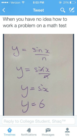 How do I math?   Funny Exam Answers   Know Your Meme: 21%I  Verizon  8:03 PM  Tweet  When you have no idea how to  work a problem on a math test  Sin X  n  xyis  SP  y-6  Reply to College Student, Shaq TM  Timelines  Notifications  Messages  Me How do I math?   Funny Exam Answers   Know Your Meme