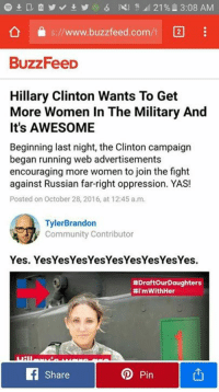 """So, there's a meme going around called """"Draft our Daughters."""" It's satirical Clinton campaign ads which basically look like modern military propaganda, advising your daughter to enlist to fight Russia...Well, of course BuzzFeed being the god damn idiots that they are, of course took the bait and ran with it. This is why the Alt Right is dangerous to the left, they are just TERRIBLE at identifying satire, and they know it.: 21 L 3:08 AM  C20  s://www.buzzfeed.com  BuzzFeeD  Hillary Clinton Wants To Get  More Women In The Military And  It's AWESOME  Beginning last night, the Clinton campaign  began running web advertisements  encouraging more women to join the fight  against Russian far-right oppression. YAS!  Posted on October 28, 2016, at 12:45 a.m.  Tyler Brandon  Community Contributor  Yes. Yes Yes YesYesYesYesYesYesYes.  #Draftour Daughters  #I'mWithHer  Op Pin  Share So, there's a meme going around called """"Draft our Daughters."""" It's satirical Clinton campaign ads which basically look like modern military propaganda, advising your daughter to enlist to fight Russia...Well, of course BuzzFeed being the god damn idiots that they are, of course took the bait and ran with it. This is why the Alt Right is dangerous to the left, they are just TERRIBLE at identifying satire, and they know it."""